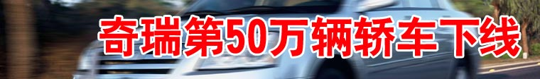奇瑞第50万辆车下线暨奇瑞A516下线