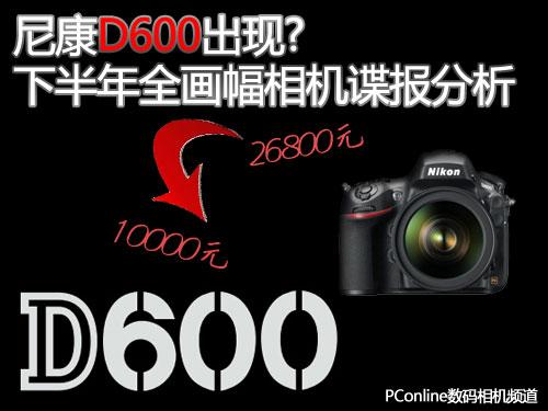 尼康D600出现?下半年全画幅相机谍报分析