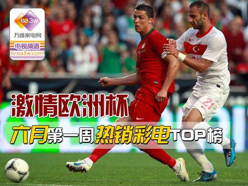 激情欧洲杯 六月第一周热销彩电TOP榜