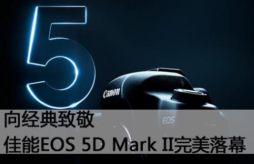 向经典致敬 佳能EOS 5D Mark II完美落幕