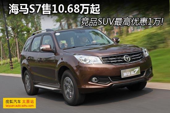 海马S7售10.68万起 竞品SUV最高优惠1万