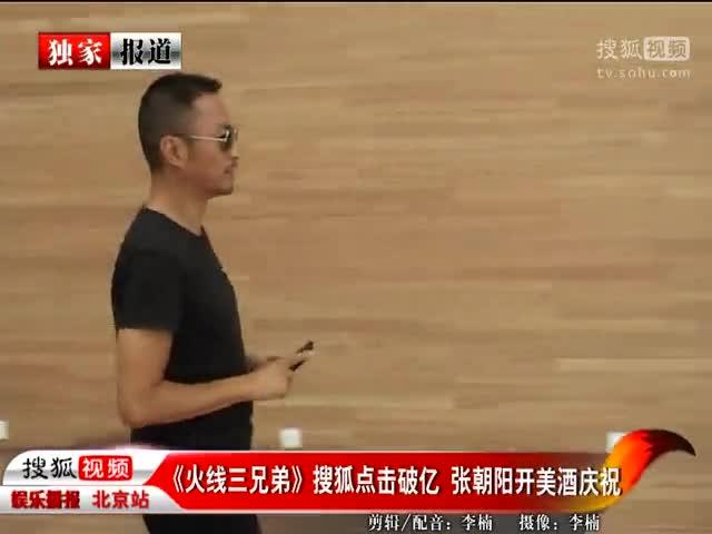 《火线三兄弟》搜狐点击破亿 张朝阳开美酒庆祝