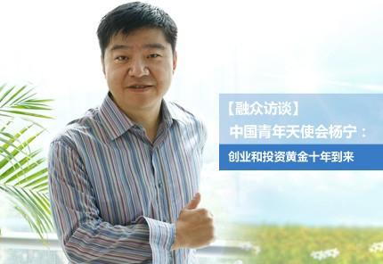 中国青年天使会杨宁:创业和投资黄金十年到来