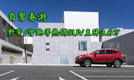 自驾春游 野帝/智跑等热销SUV直降3.6万