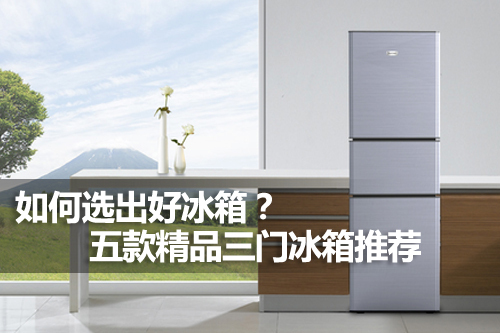 如何选出好冰箱?五款精品三门冰箱推荐