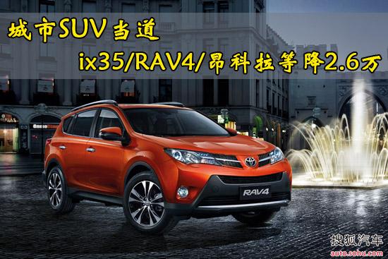 城市SUV当道 ix35/RAV4/昂科拉等降2.6万