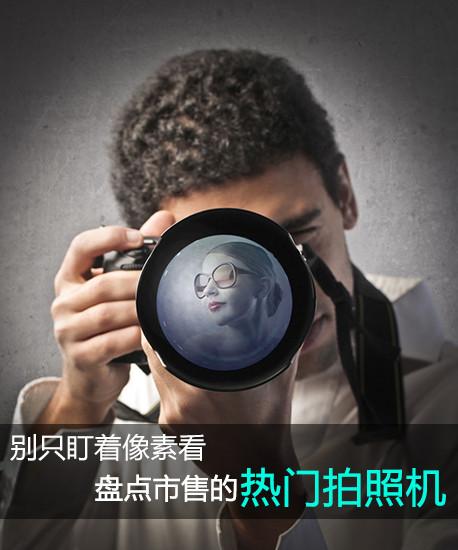 别只盯着像素看 盘点市售的热门拍照机