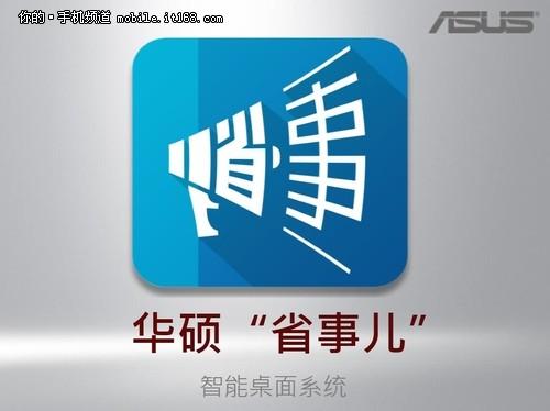 """华硕""""省事儿""""智能桌面是为4G时代开发的一站式应用平台,利用4G网络的优越性能为手机使用者提供一站式数据入口,实现按需搜索、一步直达<b"""