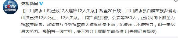 人民网北京8月21日电 据中央电视台新闻中心官方微博消息,截至20日晚,四川叙永县白腊苗族乡暴雨山洪已致12人死亡,12人失联。目前当地武警、公安等360人,正沿河向下游全力搜救失联者。