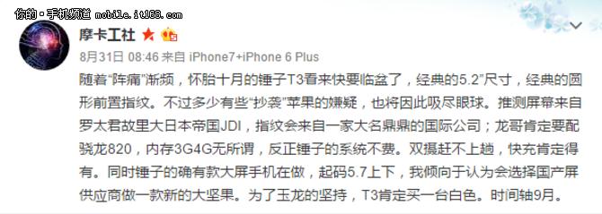 他表示此次锤子T3的发布将同时带来两个版本,其中锤子T3小屏版将会采用经典5.2英寸大小,而大屏版的屏幕尺寸在5.7英寸左右,屏幕据推测来自日本JDI,而首次在锤子手机当中出现的指纹识别将会采用一家著名国际公司的方案,至于骁龙820、快充这些特性在之前的曝光当中已经确认。